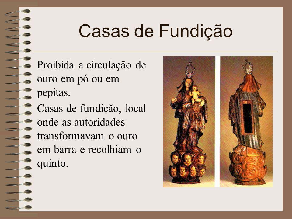 Casas de Fundição Proibida a circulação de ouro em pó ou em pepitas. Casas de fundição, local onde as autoridades transformavam o ouro em barra e reco