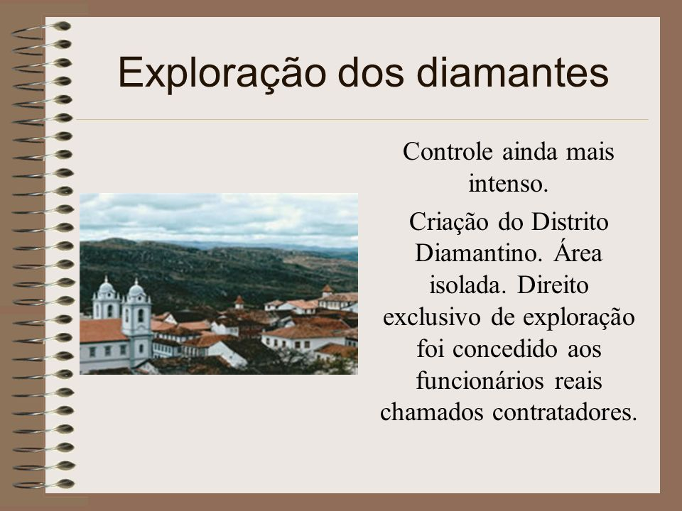 Exploração dos diamantes Controle ainda mais intenso. Criação do Distrito Diamantino. Área isolada. Direito exclusivo de exploração foi concedido aos