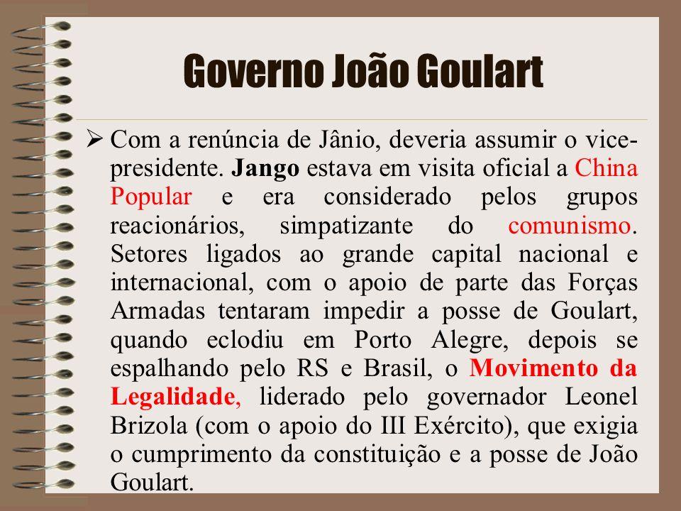 Governo João Goulart Com a renúncia de Jânio, deveria assumir o vice- presidente. Jango estava em visita oficial a China Popular e era considerado pel