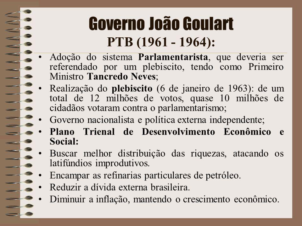 Governo João Goulart PTB (1961 - 1964): Adoção do sistema Parlamentarista, que deveria ser referendado por um plebiscito, tendo como Primeiro Ministro