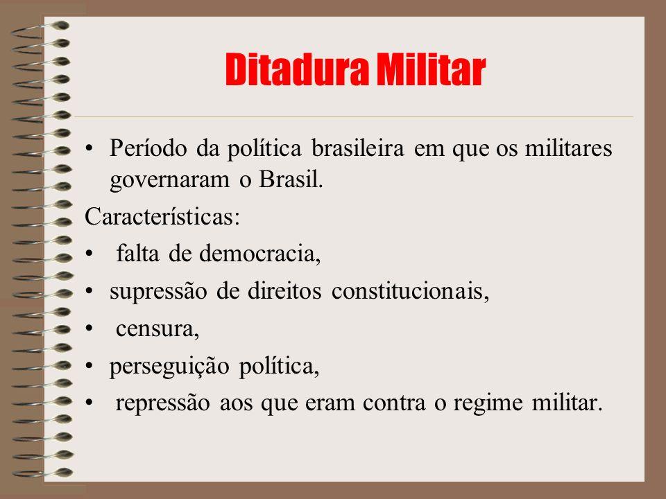 Ditadura Militar Período da política brasileira em que os militares governaram o Brasil. Características: falta de democracia, supressão de direitos c