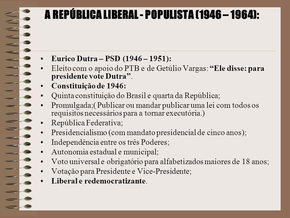 A REPÚBLICA LIBERAL - POPULISTA (1946 – 1964): Eurico Dutra – PSD (1946 – 1951): Eleito com o apoio do PTB e de Getúlio Vargas: Ele disse: para presid