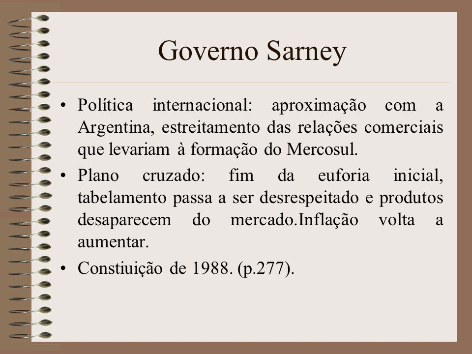 Governo Sarney Política internacional: aproximação com a Argentina, estreitamento das relações comerciais que levariam à formação do Mercosul. Plano c