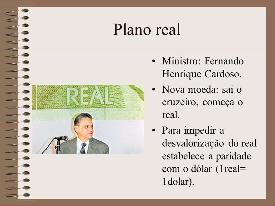 Plano real Ministro: Fernando Henrique Cardoso. Nova moeda: sai o cruzeiro, começa o real. Para impedir a desvalorização do real estabelece a paridade