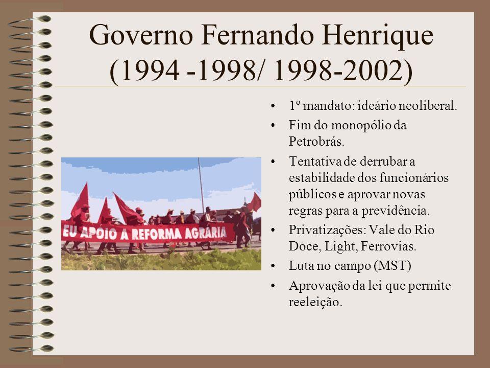 Governo Fernando Henrique (1994 -1998/ 1998-2002) 1º mandato: ideário neoliberal. Fim do monopólio da Petrobrás. Tentativa de derrubar a estabilidade