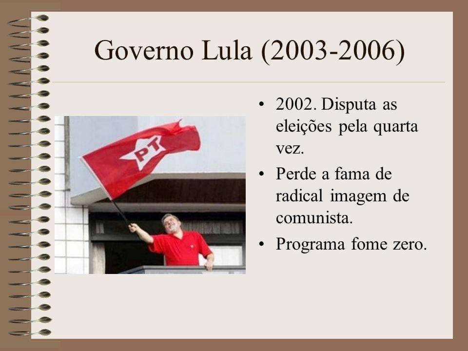 Governo Lula (2003-2006) 2002. Disputa as eleições pela quarta vez. Perde a fama de radical imagem de comunista. Programa fome zero.