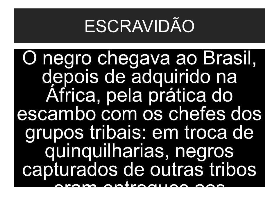 . ESCRAVIDÃO O negro chegava ao Brasil, depois de adquirido na África, pela prática do escambo com os chefes dos grupos tribais: em troca de quinquilh