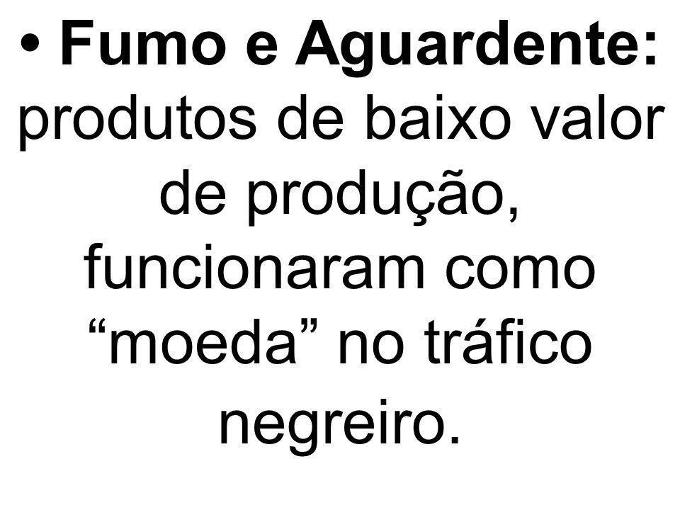 Fumo e Aguardente: produtos de baixo valor de produção, funcionaram como moeda no tráfico negreiro.