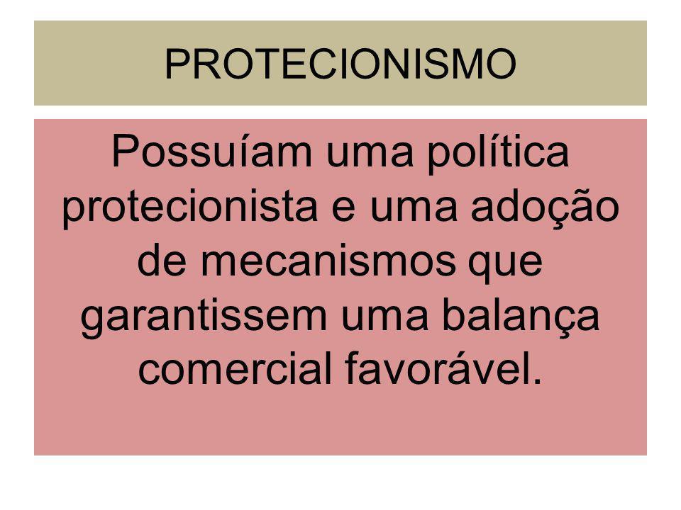 PROTECIONISMO Possuíam uma política protecionista e uma adoção de mecanismos que garantissem uma balança comercial favorável.