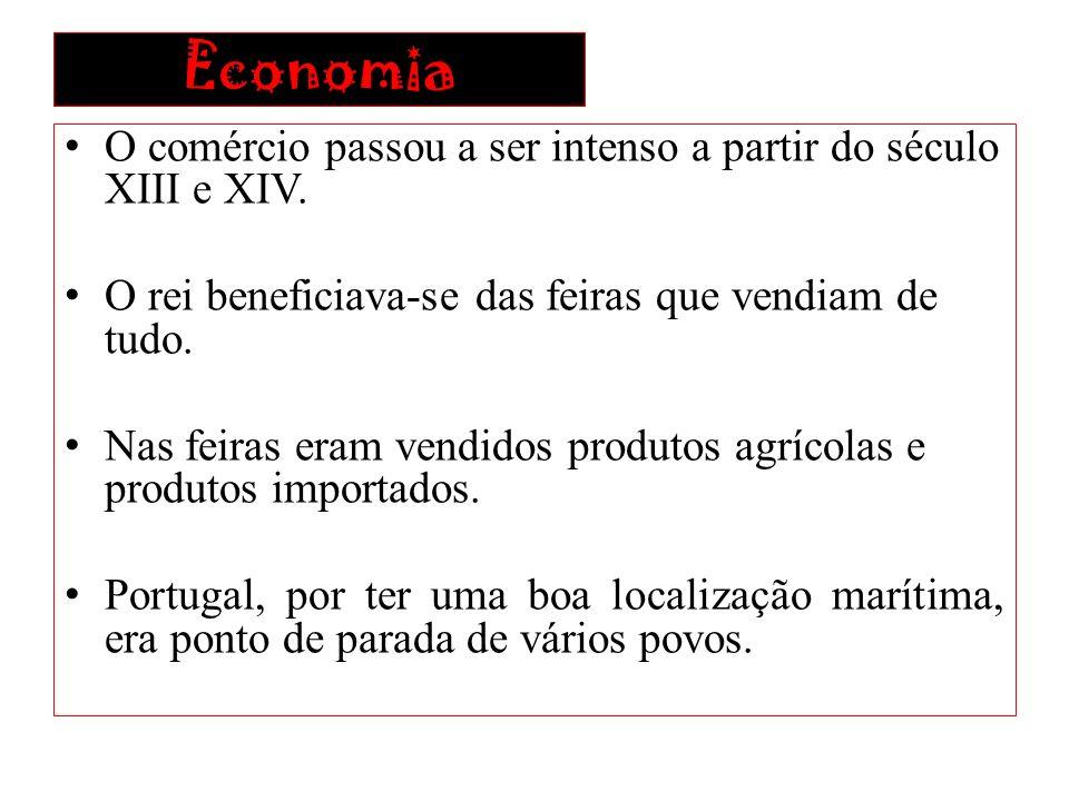 Economia O comércio passou a ser intenso a partir do século XIII e XIV. O rei beneficiava-se das feiras que vendiam de tudo. Nas feiras eram vendidos