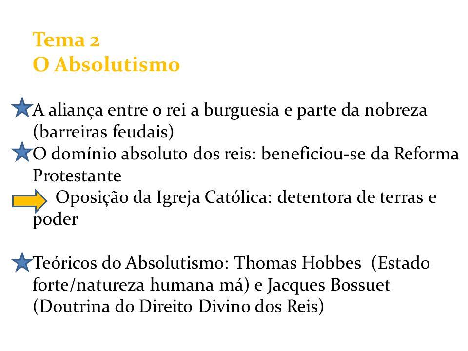 Tema 2 O Absolutismo A aliança entre o rei a burguesia e parte da nobreza (barreiras feudais) O domínio absoluto dos reis: beneficiou-se da Reforma Pr