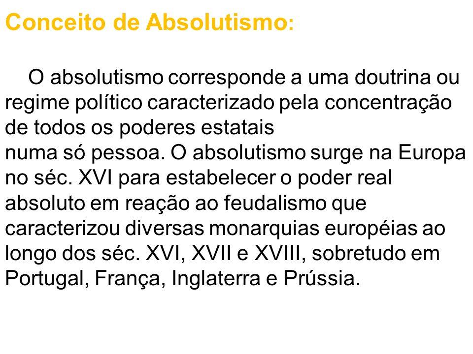 Conceito de Absolutismo : O absolutismo corresponde a uma doutrina ou regime político caracterizado pela concentração de todos os poderes estatais num