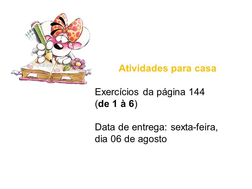 Atividades para casa Exercícios da página 144 (de 1 à 6) Data de entrega: sexta-feira, dia 06 de agosto