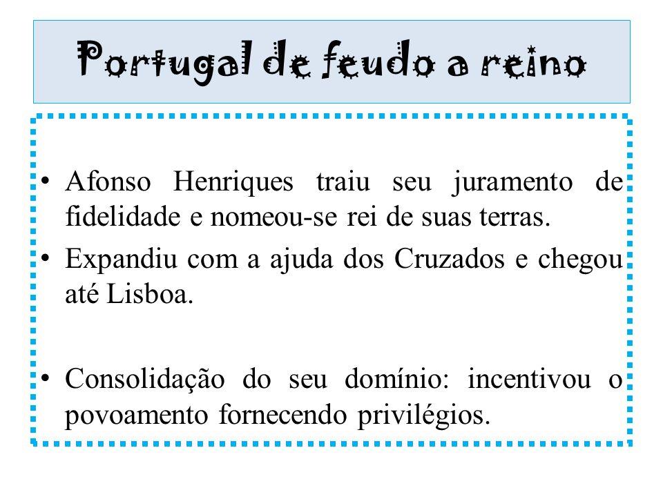 Portugal de feudo a reino Afonso Henriques traiu seu juramento de fidelidade e nomeou-se rei de suas terras. Expandiu com a ajuda dos Cruzados e chego