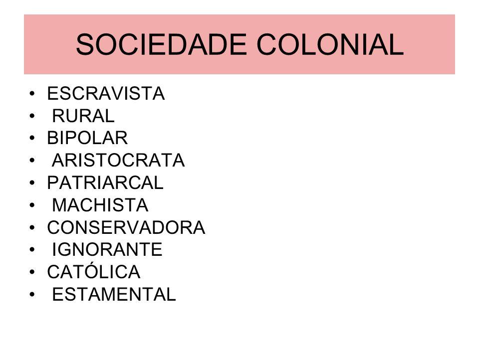 SOCIEDADE COLONIAL ESCRAVISTA RURAL BIPOLAR ARISTOCRATA PATRIARCAL MACHISTA CONSERVADORA IGNORANTE CATÓLICA ESTAMENTAL