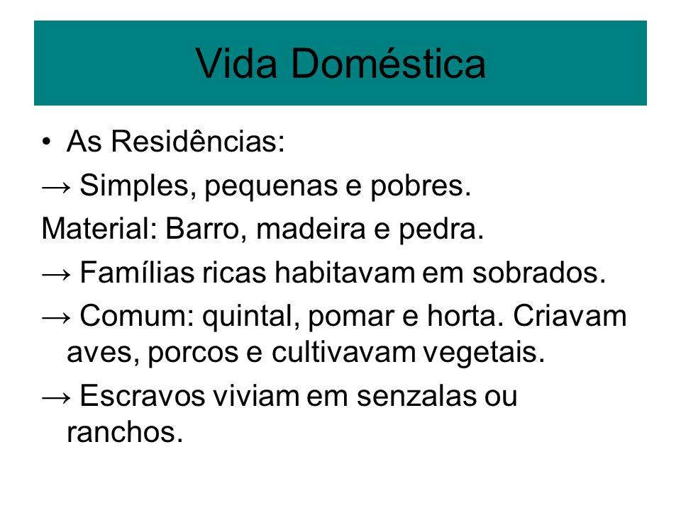 Vida Doméstica As Residências: Simples, pequenas e pobres. Material: Barro, madeira e pedra. Famílias ricas habitavam em sobrados. Comum: quintal, pom