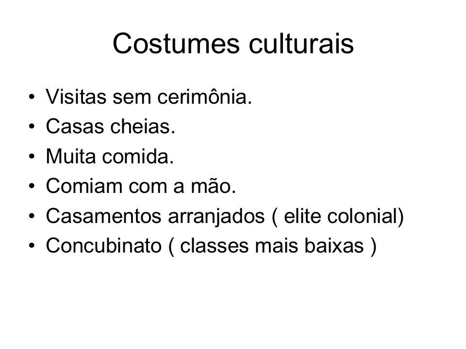 Costumes culturais Visitas sem cerimônia. Casas cheias. Muita comida. Comiam com a mão. Casamentos arranjados ( elite colonial) Concubinato ( classes