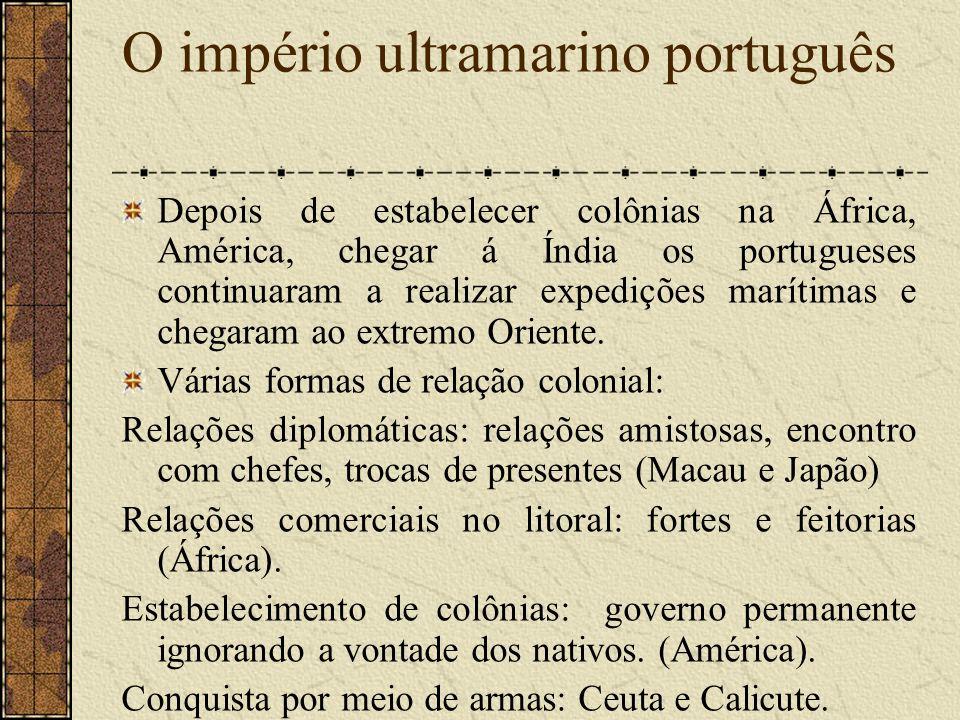 O império ultramarino português Depois de estabelecer colônias na África, América, chegar á Índia os portugueses continuaram a realizar expedições marítimas e chegaram ao extremo Oriente.