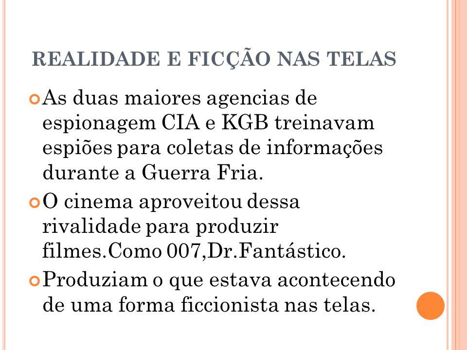 REALIDADE E FICÇÃO NAS TELAS As duas maiores agencias de espionagem CIA e KGB treinavam espiões para coletas de informações durante a Guerra Fria. O c