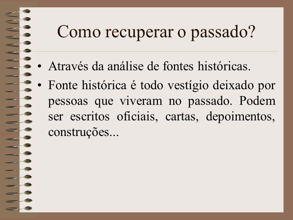 Como recuperar o passado? Através da análise de fontes históricas. Fonte histórica é todo vestígio deixado por pessoas que viveram no passado. Podem s