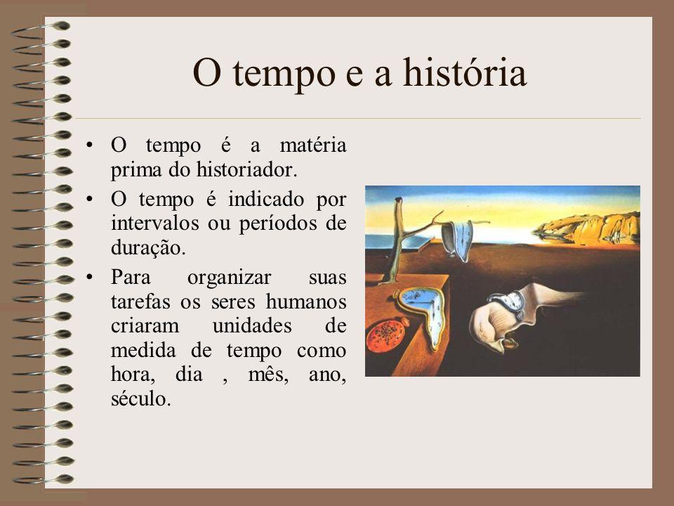 O tempo e a história O tempo é a matéria prima do historiador. O tempo é indicado por intervalos ou períodos de duração. Para organizar suas tarefas o