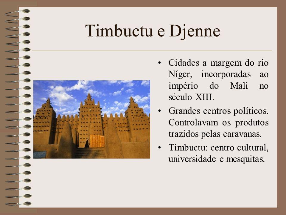 Timbuctu e Djenne Cidades a margem do rio Níger, incorporadas ao império do Mali no século XIII. Grandes centros políticos. Controlavam os produtos tr