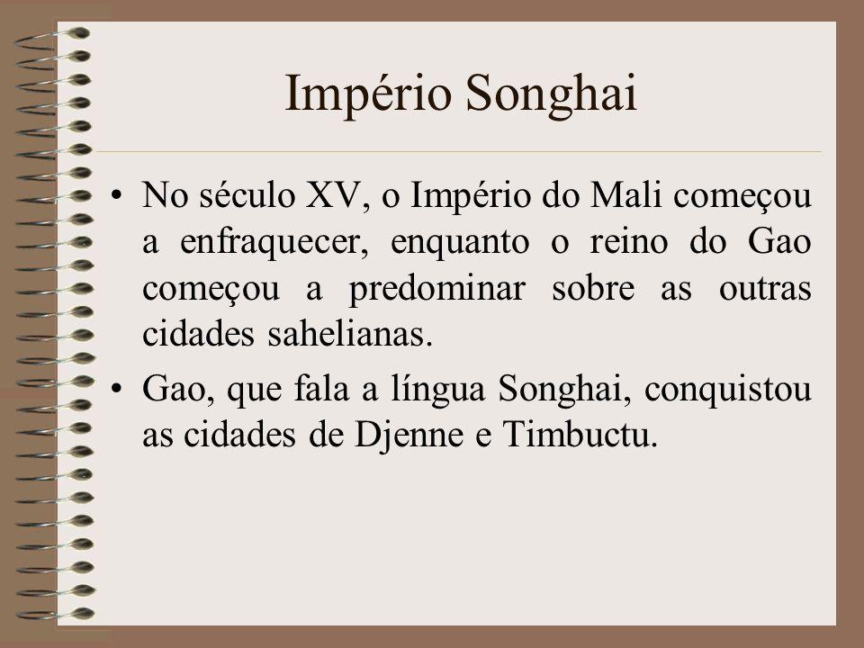 Império Songhai No século XV, o Império do Mali começou a enfraquecer, enquanto o reino do Gao começou a predominar sobre as outras cidades sahelianas