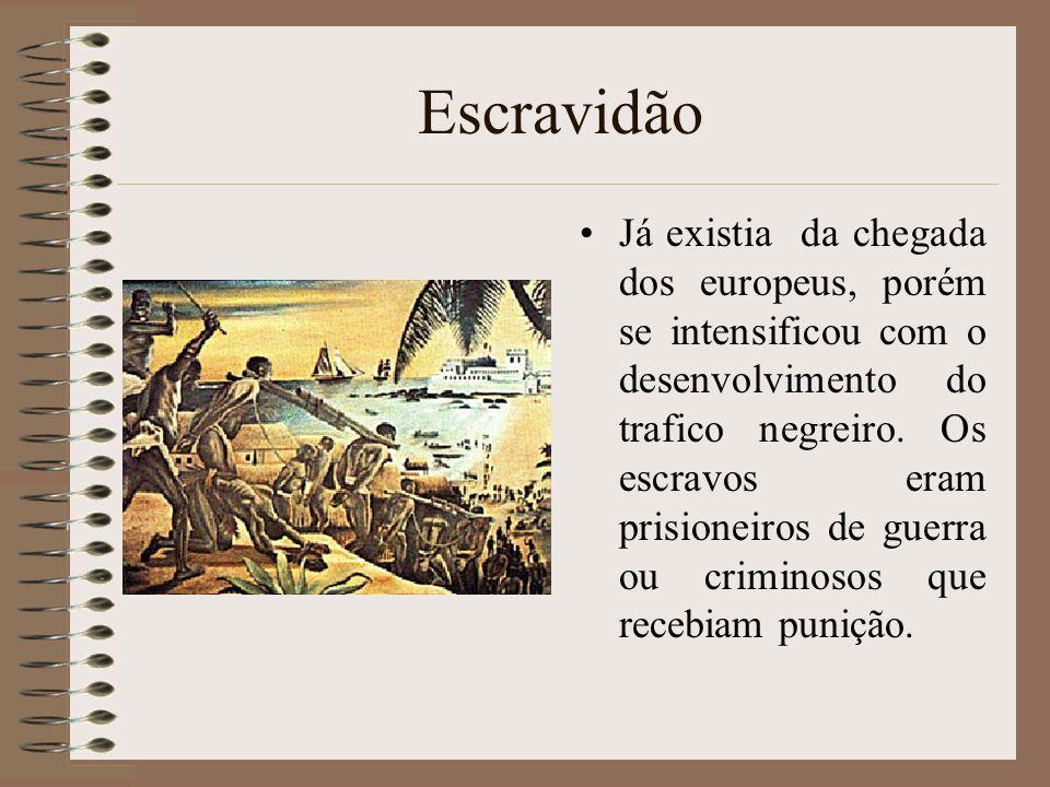 Escravidão Já existia da chegada dos europeus, porém se intensificou com o desenvolvimento do trafico negreiro. Os escravos eram prisioneiros de guerr