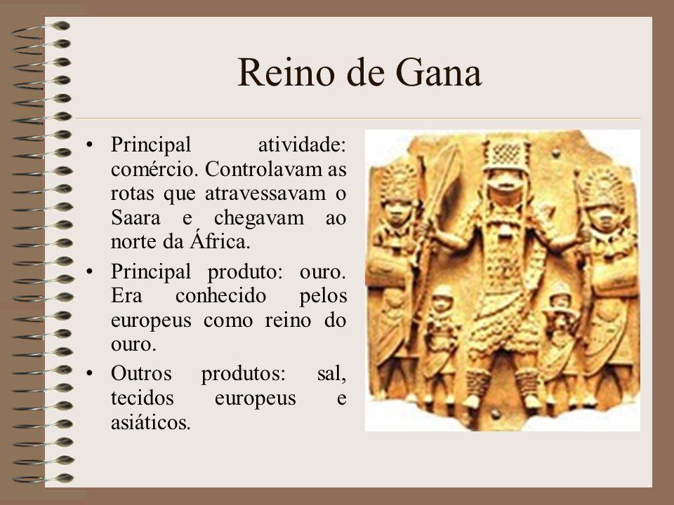 Reino de Gana Principal atividade: comércio. Controlavam as rotas que atravessavam o Saara e chegavam ao norte da África. Principal produto: ouro. Era