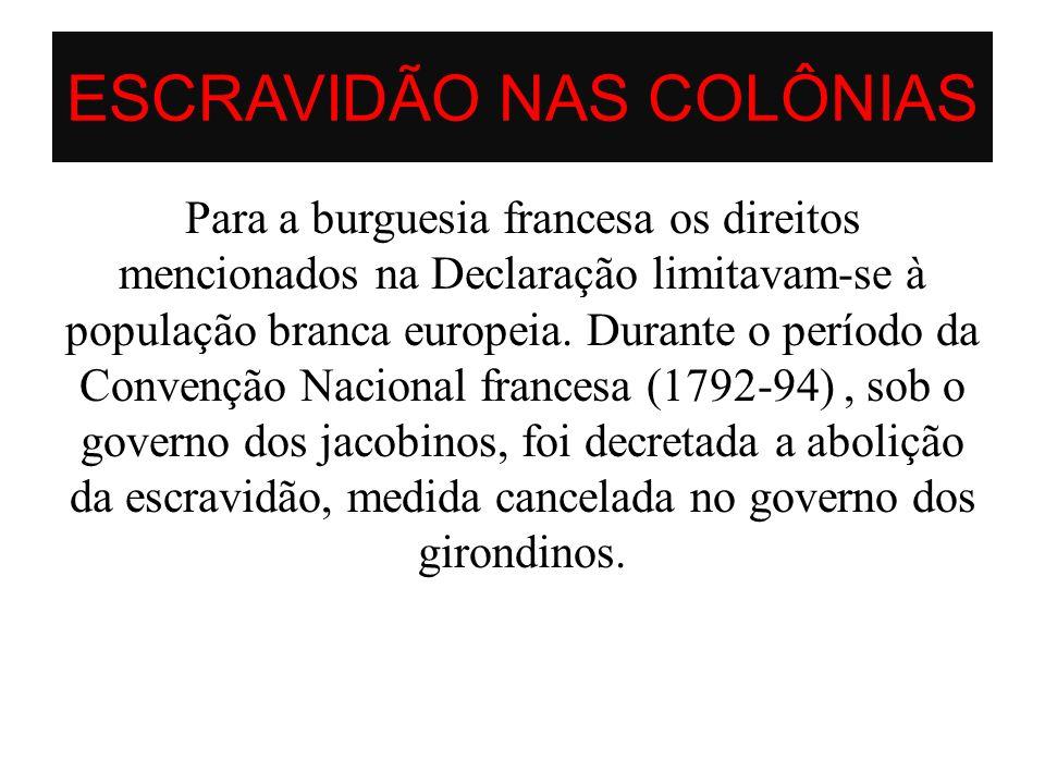 ESCRAVIDÃO NAS COLÔNIAS Para a burguesia francesa os direitos mencionados na Declaração limitavam-se à população branca europeia. Durante o período da