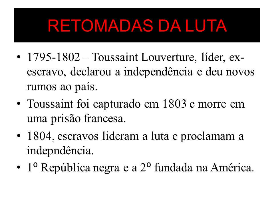 RETOMADAS DA LUTA 1795-1802 – Toussaint Louverture, líder, ex- escravo, declarou a independência e deu novos rumos ao país. Toussaint foi capturado em
