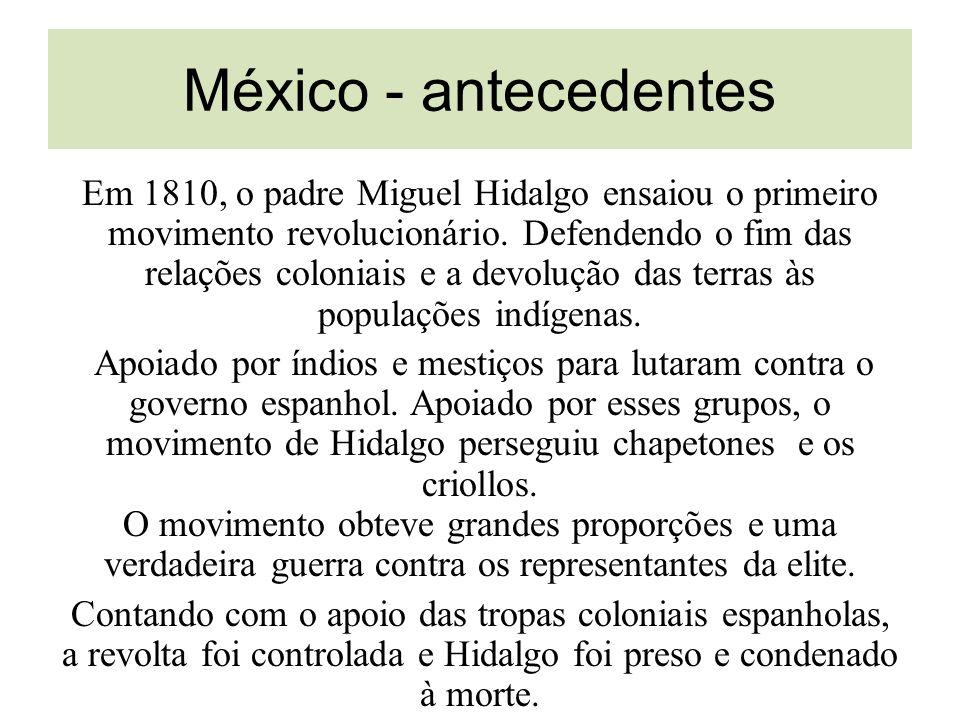 México - antecedentes Em 1810, o padre Miguel Hidalgo ensaiou o primeiro movimento revolucionário. Defendendo o fim das relações coloniais e a devoluç