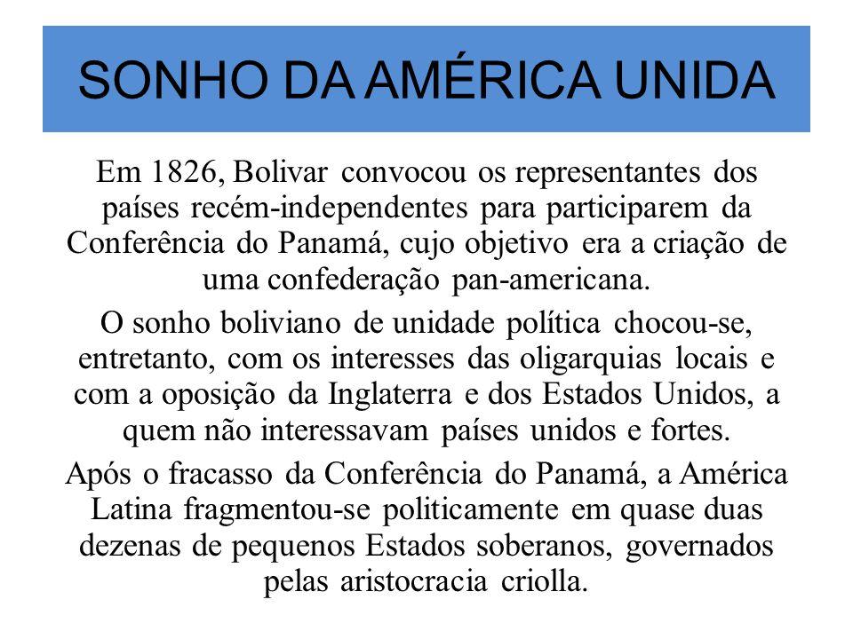 SONHO DA AMÉRICA UNIDA Em 1826, Bolivar convocou os representantes dos países recém-independentes para participarem da Conferência do Panamá, cujo obj