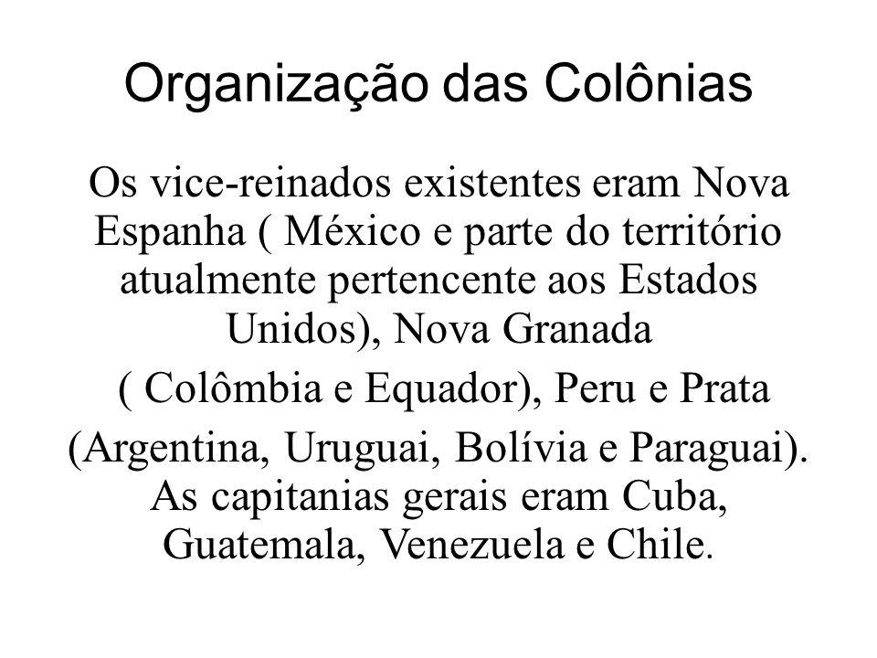 Organização das Colônias Os vice-reinados existentes eram Nova Espanha ( México e parte do território atualmente pertencente aos Estados Unidos), Nova