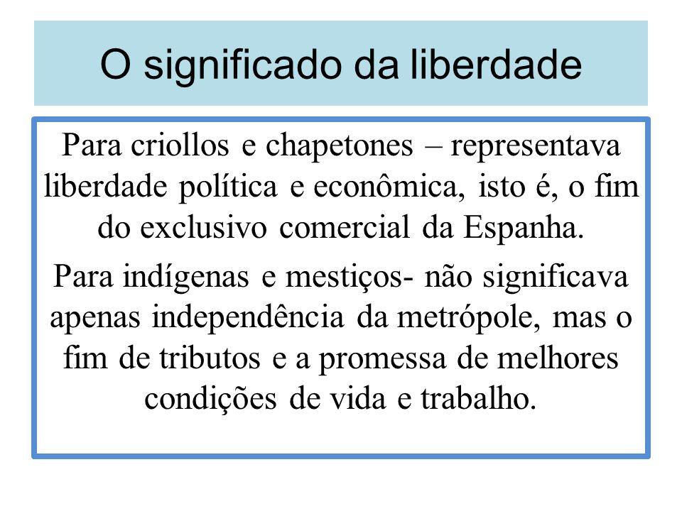 O significado da liberdade Para criollos e chapetones – representava liberdade política e econômica, isto é, o fim do exclusivo comercial da Espanha.