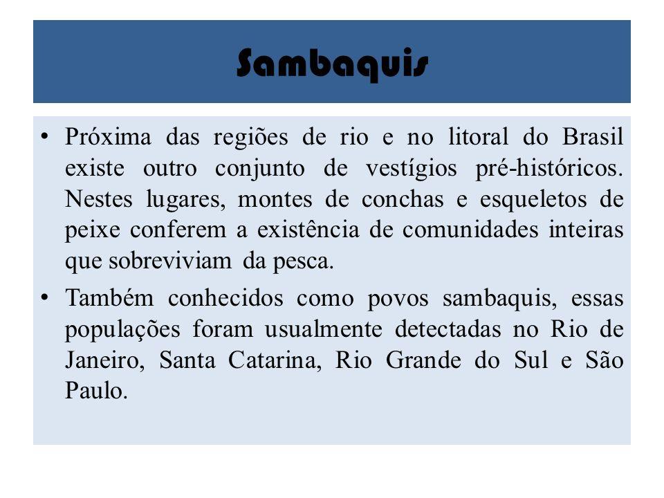 Sambaquis Próxima das regiões de rio e no litoral do Brasil existe outro conjunto de vestígios pré-históricos. Nestes lugares, montes de conchas e esq