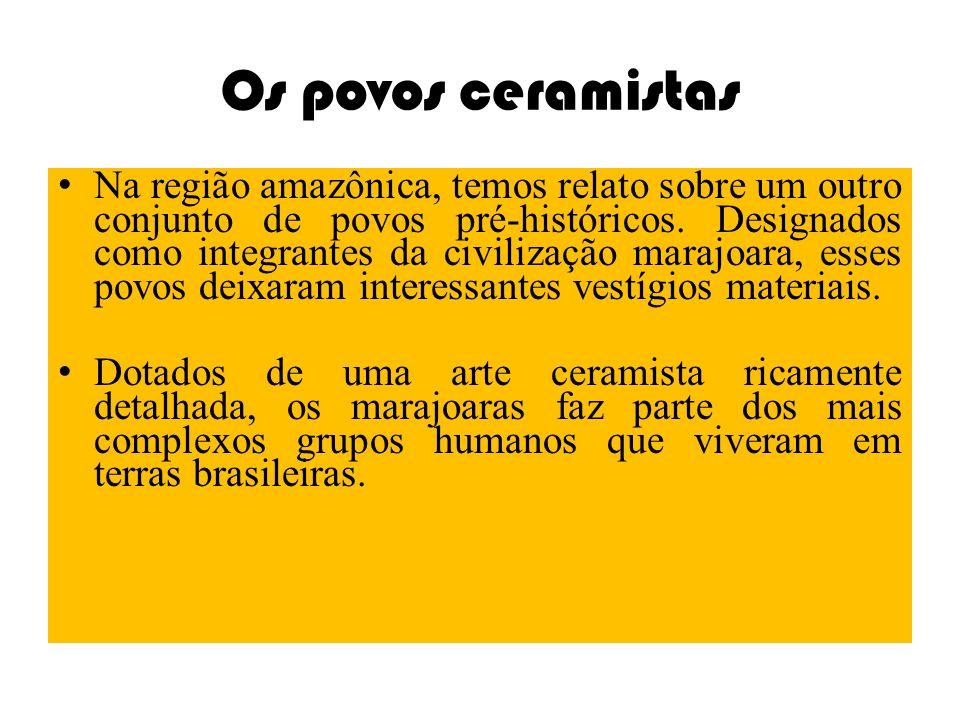 Os povos ceramistas Na região amazônica, temos relato sobre um outro conjunto de povos pré-históricos. Designados como integrantes da civilização mara