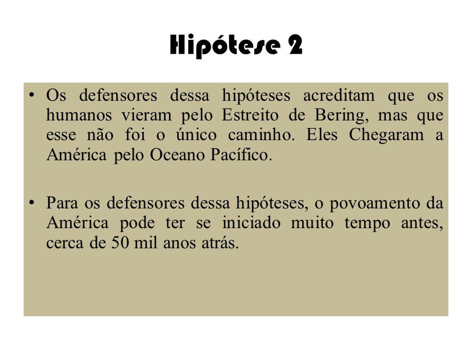 Hipótese 2 Os defensores dessa hipóteses acreditam que os humanos vieram pelo Estreito de Bering, mas que esse não foi o único caminho. Eles Chegaram