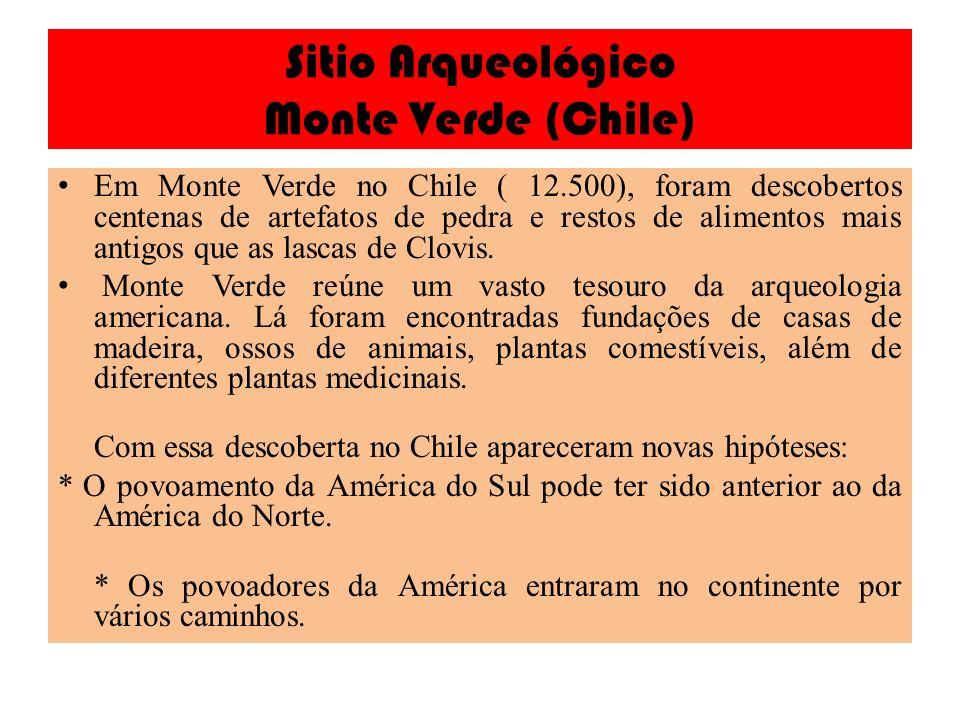 Sitio Arqueológico Monte Verde (Chile) Em Monte Verde no Chile ( 12.500), foram descobertos centenas de artefatos de pedra e restos de alimentos mais