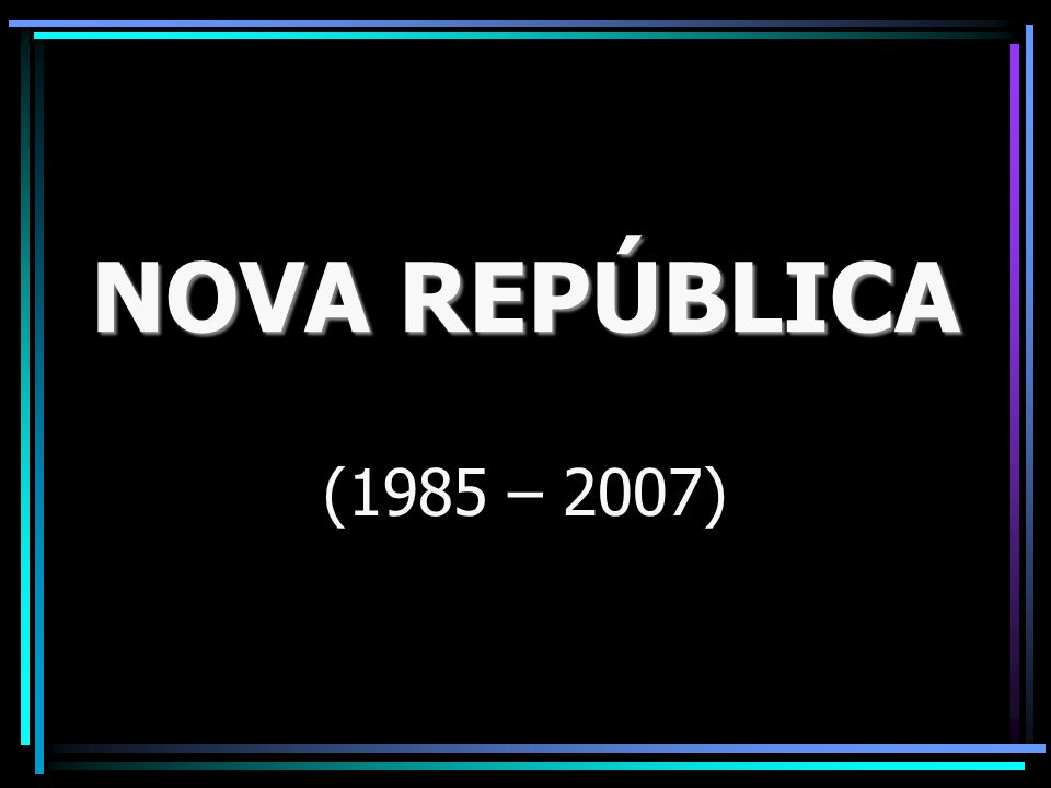 NOVA REPÚBLICA (1985 – 2007)