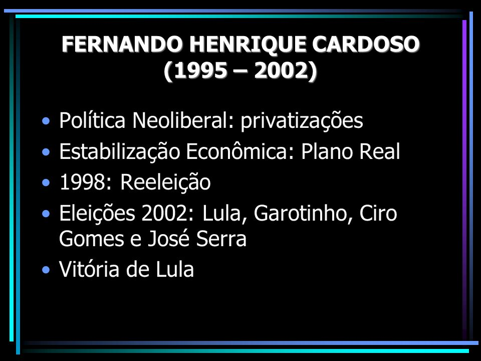 Política Neoliberal: privatizações Estabilização Econômica: Plano Real 1998: Reeleição Eleições 2002: Lula, Garotinho, Ciro Gomes e José Serra Vitória de Lula