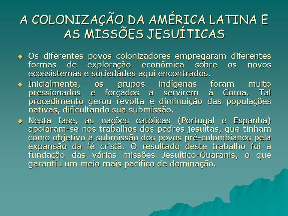 A COLONIZAÇÃO DA AMÉRICA LATINA E AS MISSÕES JESUÍTICAS Os diferentes povos colonizadores empregaram diferentes formas de exploração econômica sobre o