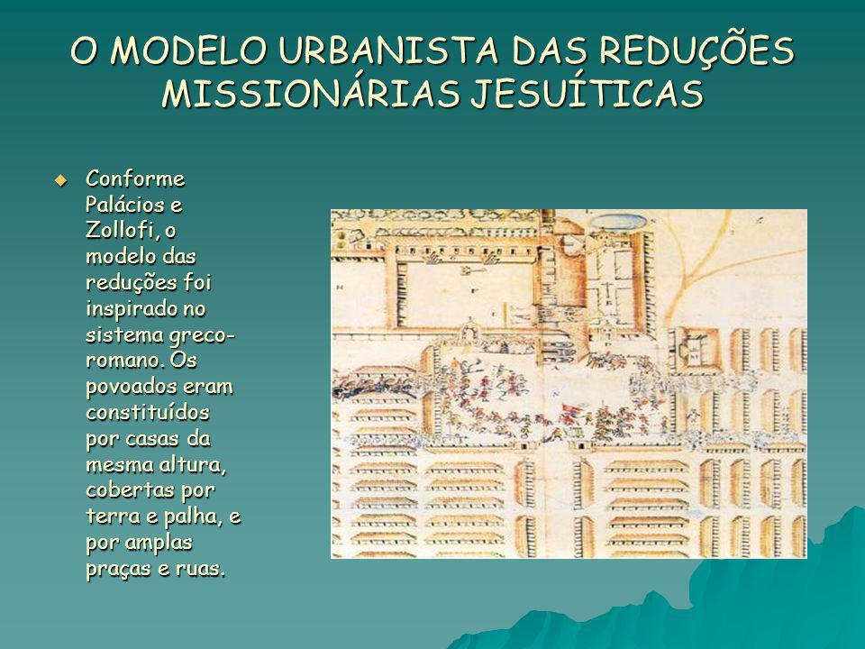 O MODELO URBANISTA DAS REDUÇÕES MISSIONÁRIAS JESUÍTICAS Conforme Palácios e Zollofi, o modelo das reduções foi inspirado no sistema greco- romano. Os