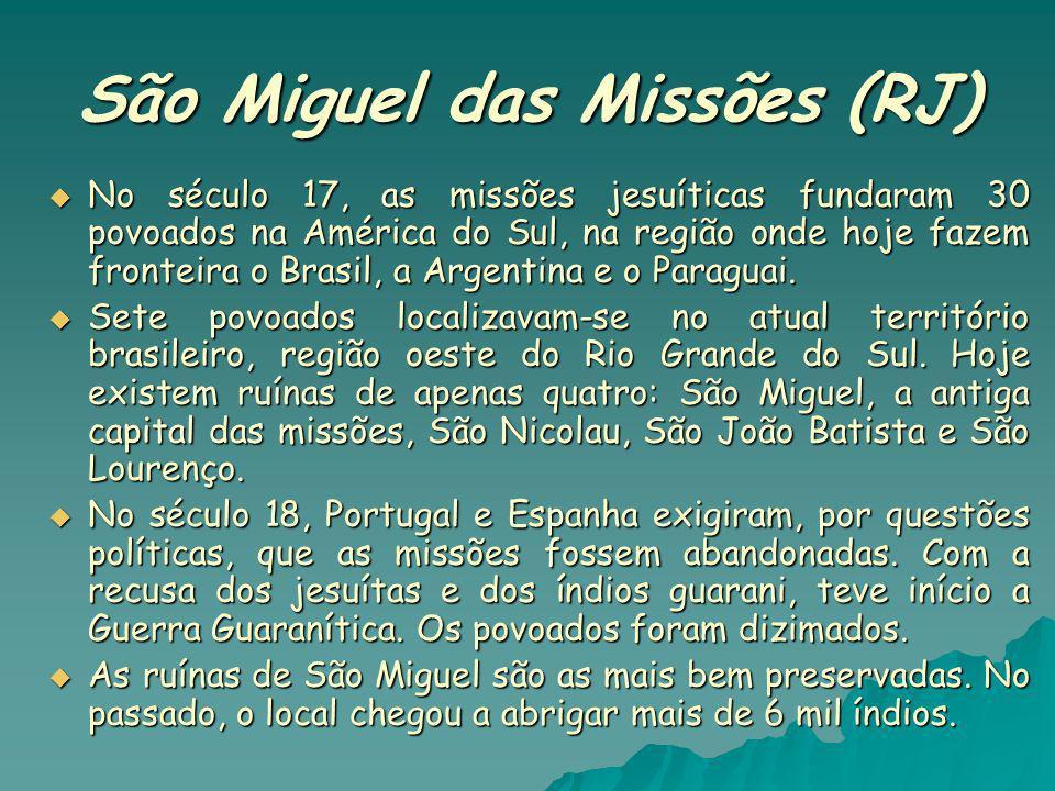 São Miguel das Missões (RJ) No século 17, as missões jesuíticas fundaram 30 povoados na América do Sul, na região onde hoje fazem fronteira o Brasil,