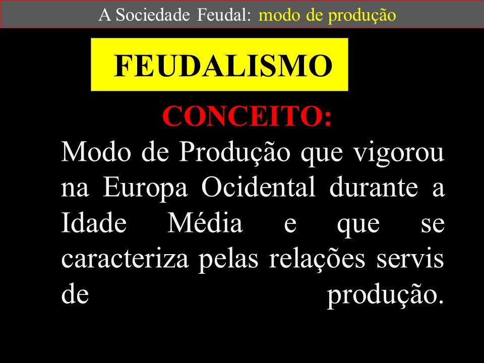 FEUDALISMO CONCEITO: Modo de Produção que vigorou na Europa Ocidental durante a Idade Média e que se caracteriza pelas relações servis de produção.