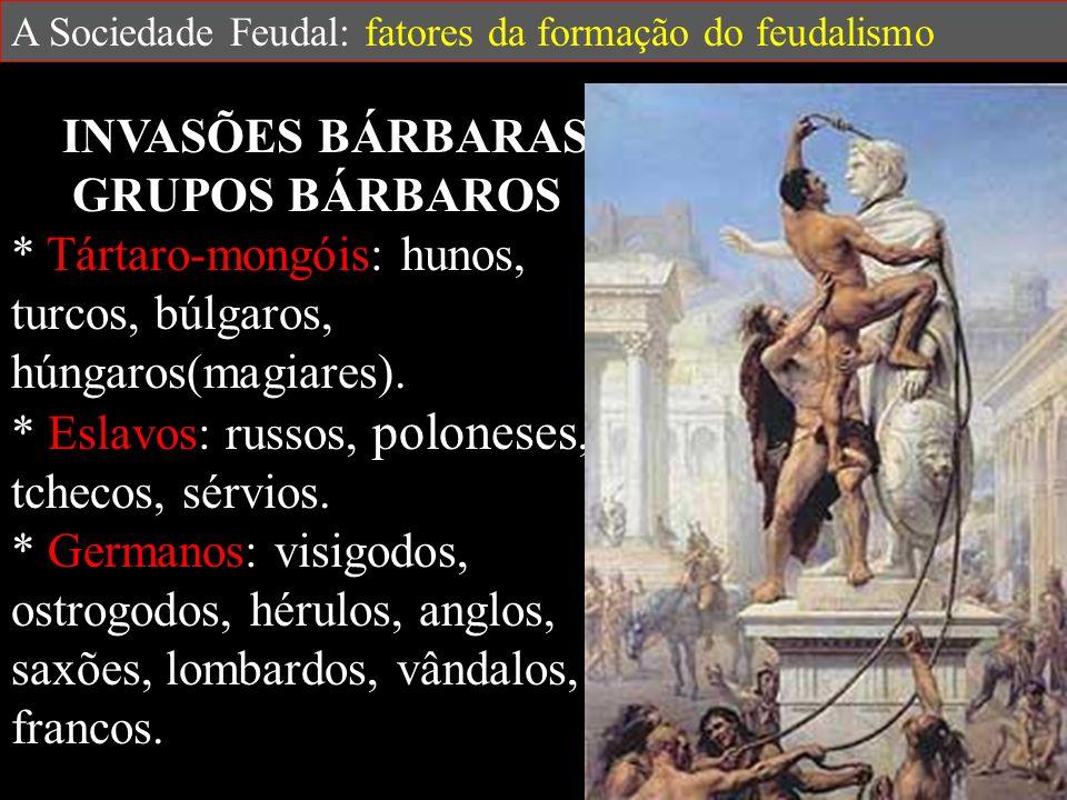 A Sociedade Feudal: fatores da formação do feudalismo INVASÕES BÁRBARAS GRUPOS BÁRBAROS * Tártaro-mongóis: hunos, turcos, búlgaros, húngaros(magiares).