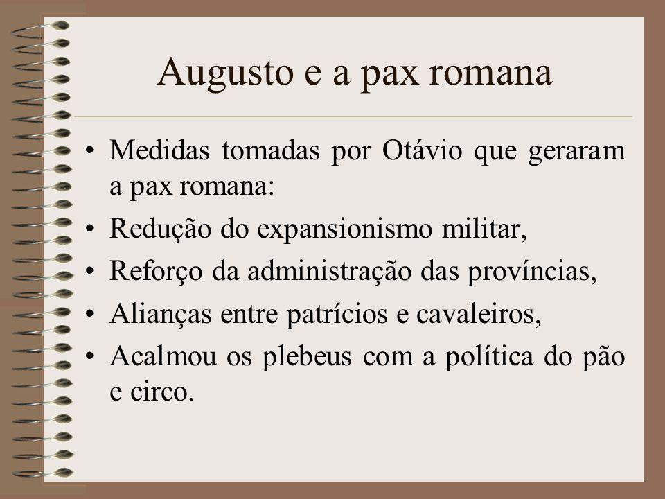 Augusto e a pax romana Medidas tomadas por Otávio que geraram a pax romana: Redução do expansionismo militar, Reforço da administração das províncias,