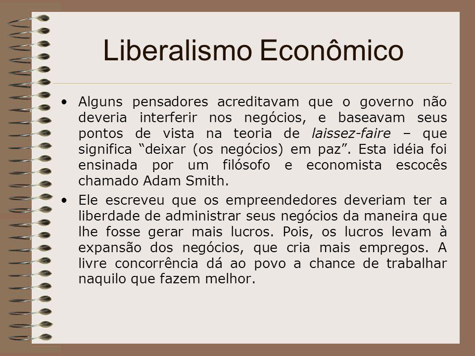 Liberalismo Econômico Alguns pensadores acreditavam que o governo não deveria interferir nos negócios, e baseavam seus pontos de vista na teoria de la