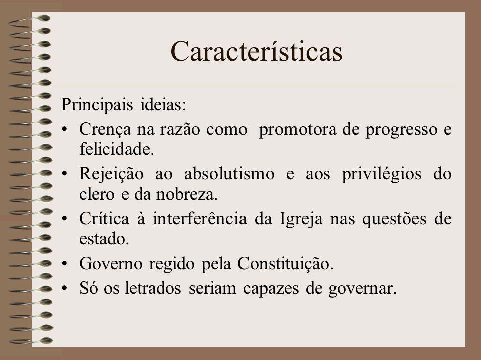 Características Principais ideias: Crença na razão como promotora de progresso e felicidade. Rejeição ao absolutismo e aos privilégios do clero e da n