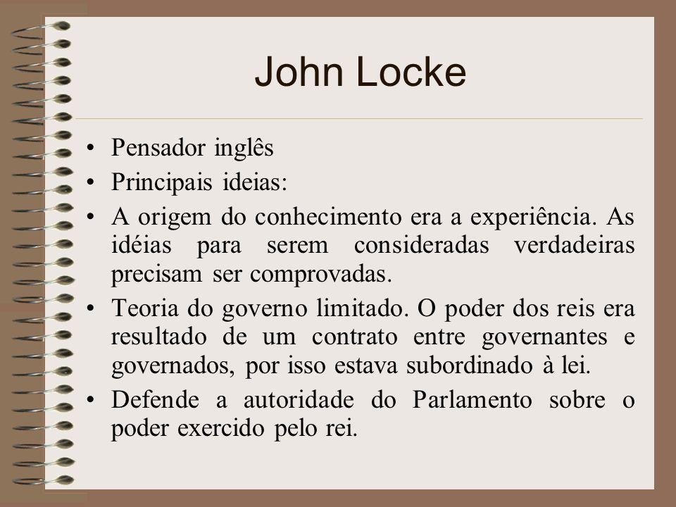 John Locke Pensador inglês Principais ideias: A origem do conhecimento era a experiência. As idéias para serem consideradas verdadeiras precisam ser c